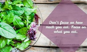 Read more about the article Don't Focus On How Much You Eat! Focus On What You Eat!